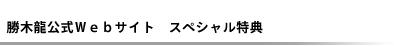 勝木龍公式サイト スペシャル特典